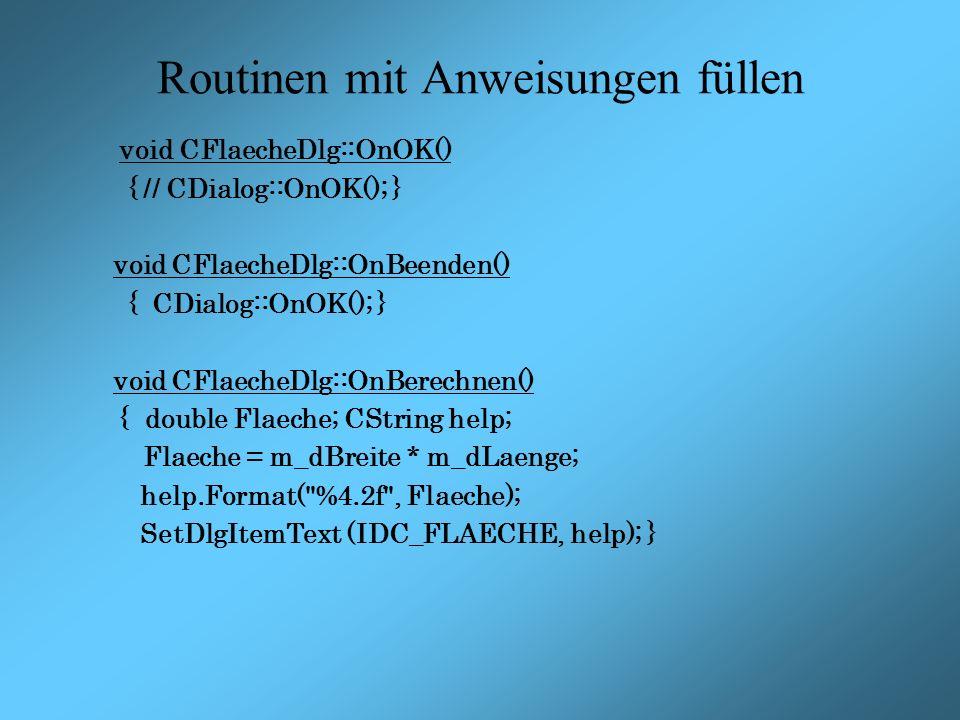 Routinen mit Anweisungen füllen void CFlaecheDlg::OnOK() { // CDialog::OnOK(); } void CFlaecheDlg::OnBeenden() { CDialog::OnOK(); } void CFlaecheDlg::OnBerechnen() { double Flaeche; CString help; Flaeche = m_dBreite * m_dLaenge; help.Format( %4.2f , Flaeche); SetDlgItemText (IDC_FLAECHE, help); }