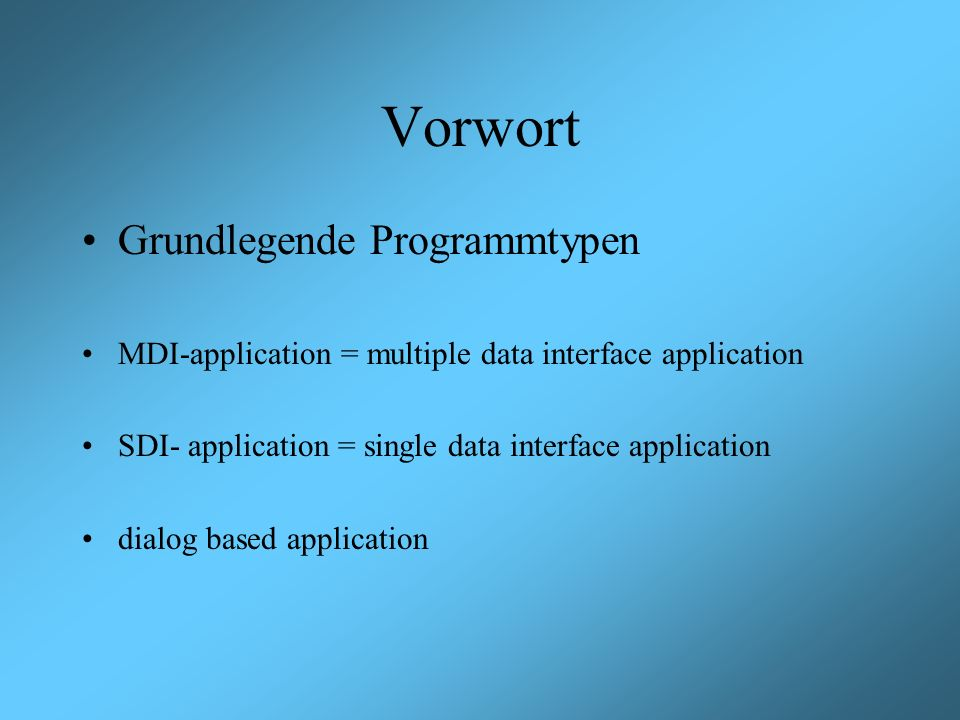 Vorwort Grundlegende Programmtypen MDI-application = multiple data interface application SDI- application = single data interface application dialog based application
