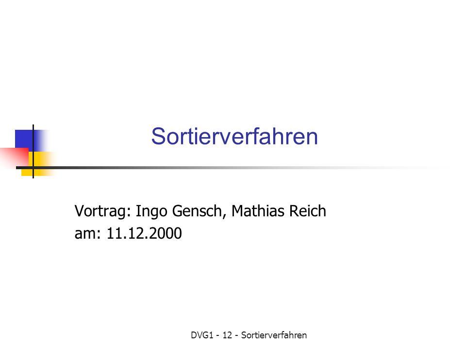 DVG1 - 12 - Sortierverfahren Sortierverfahren Vortrag: Ingo Gensch, Mathias Reich am: 11.12.2000