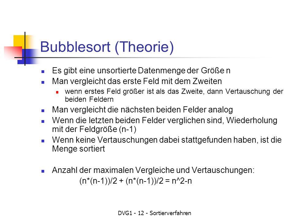 DVG1 - 12 - Sortierverfahren Bubblesort (Theorie) Es gibt eine unsortierte Datenmenge der Größe n Man vergleicht das erste Feld mit dem Zweiten wenn e