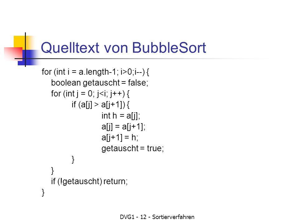 DVG1 - 12 - Sortierverfahren Quelltext von BubbleSort for (int i = a.length-1; i>0;i--) { boolean getauscht = false; for (int j = 0; j<i; j++) { if (a[j] > a[j+1]) { int h = a[j]; a[j] = a[j+1]; a[j+1] = h; getauscht = true; } } if (!getauscht) return; }