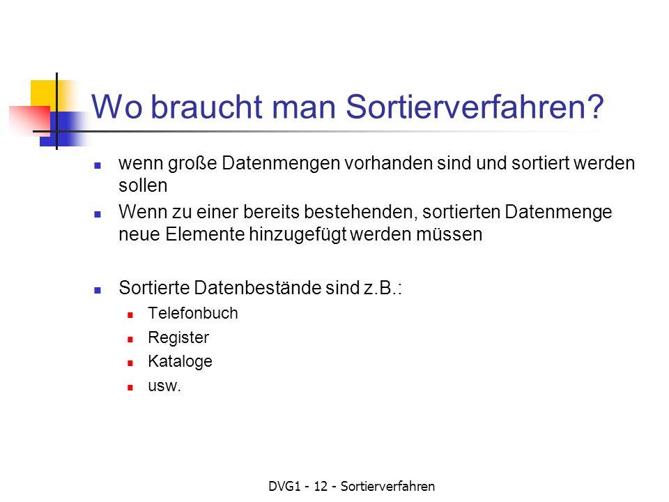 DVG1 - 12 - Sortierverfahren Wo braucht man Sortierverfahren? wenn große Datenmengen vorhanden sind und sortiert werden sollen Wenn zu einer bereits b