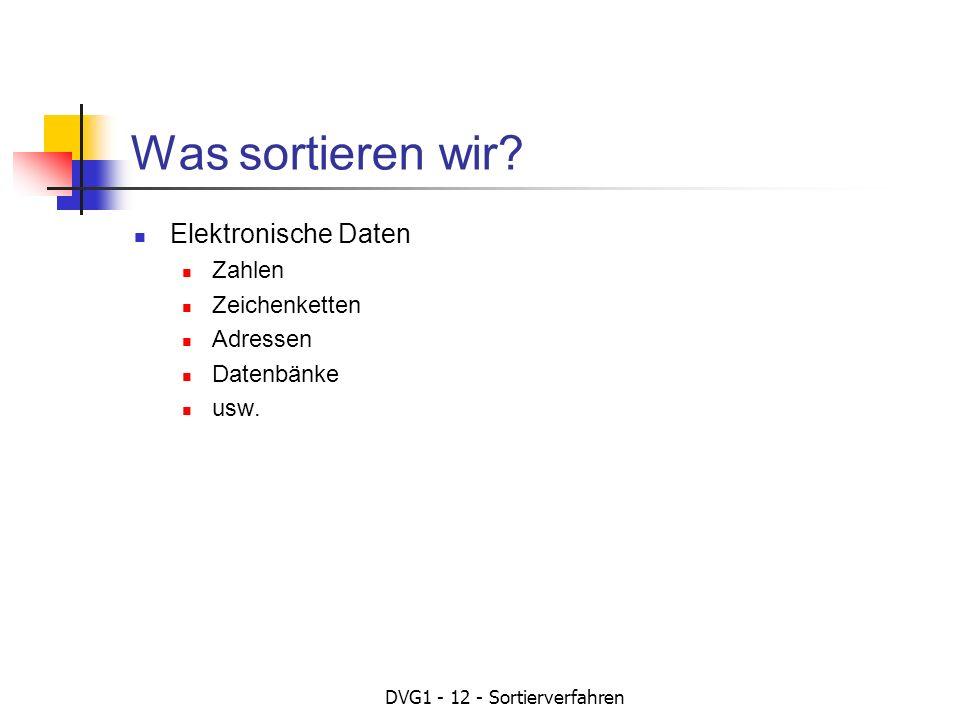 DVG1 - 12 - Sortierverfahren Was sortieren wir? Elektronische Daten Zahlen Zeichenketten Adressen Datenbänke usw.