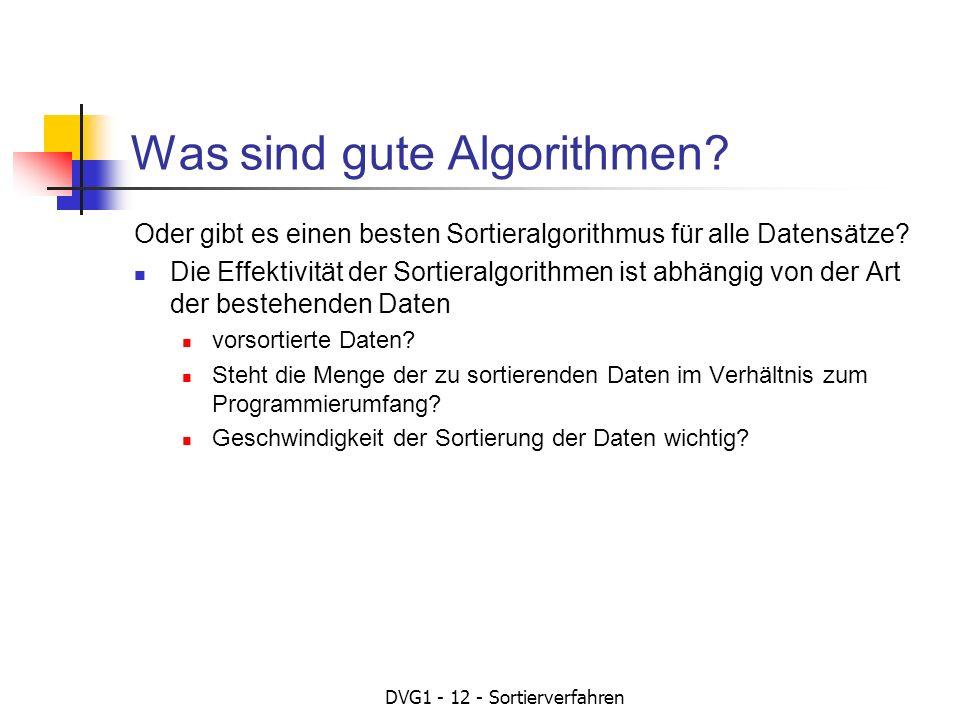 DVG1 - 12 - Sortierverfahren Geschwindigkeit der Sortierung Abhängig vom Sortierverfahren Abhängig von der Anzahl der arithmetischen Funktionen Das theoretisch schnellste Sortierverfahren: Jeder Wert der Datenmenge muss mit jedem anderen Wert der Datenmenge verglichen werden d.h.