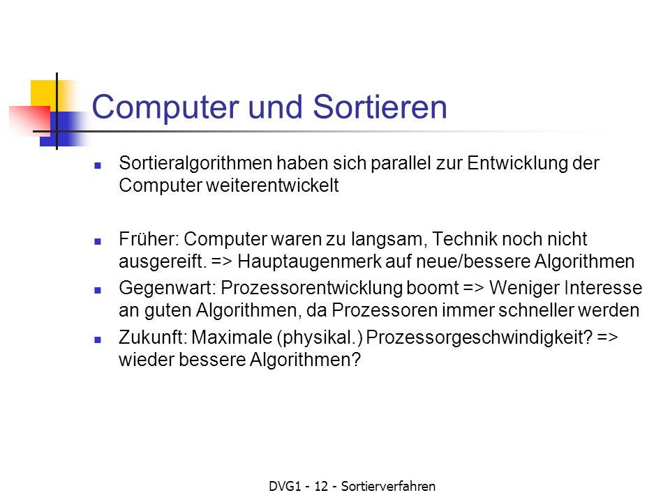 DVG1 - 12 - Sortierverfahren Computer und Sortieren Sortieralgorithmen haben sich parallel zur Entwicklung der Computer weiterentwickelt Früher: Computer waren zu langsam, Technik noch nicht ausgereift.
