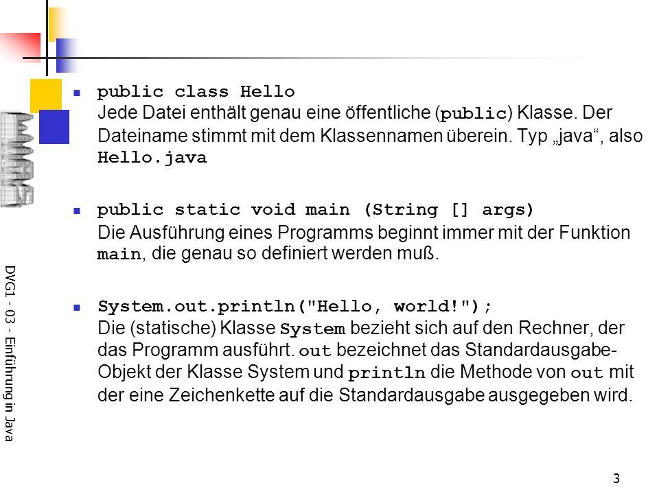 DVG1 - 03 - Einführung in Java 3 public class Hello Jede Datei enthält genau eine öffentliche ( public ) Klasse.