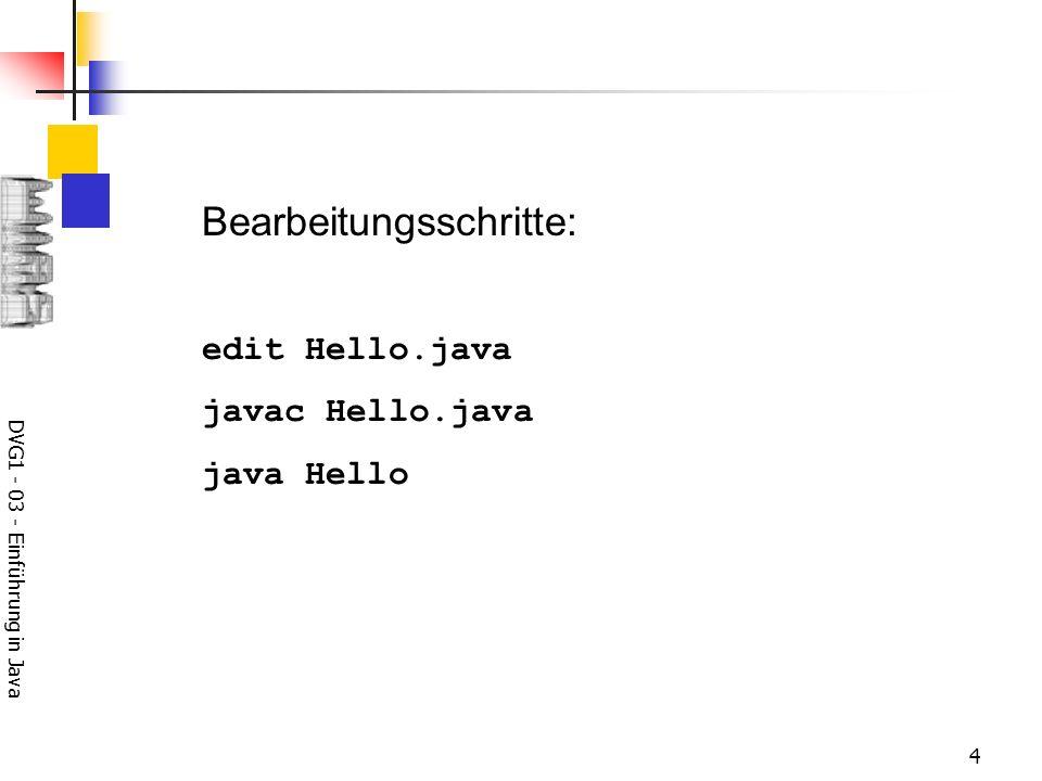 DVG1 - 03 - Einführung in Java 4 Bearbeitungsschritte: edit Hello.java javac Hello.java java Hello