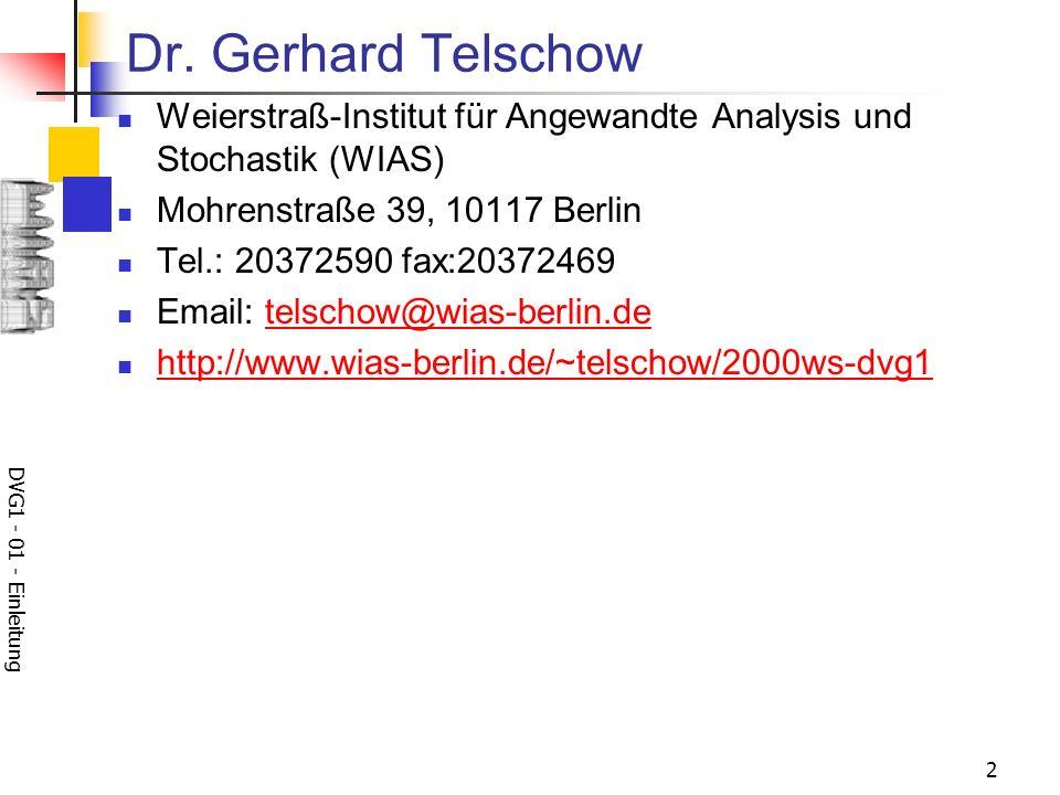 DVG1 - 01 - Einleitung 2 Dr. Gerhard Telschow Weierstraß-Institut für Angewandte Analysis und Stochastik (WIAS) Mohrenstraße 39, 10117 Berlin Tel.: 20