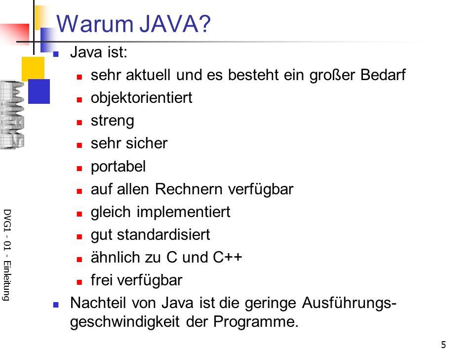 DVG1 - 01 - Einleitung 5 Warum JAVA? Java ist: sehr aktuell und es besteht ein großer Bedarf objektorientiert streng sehr sicher portabel auf allen Re