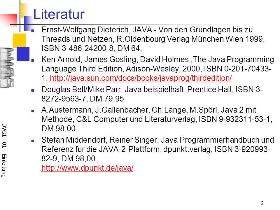 DVG1 - 01 - Einleitung 6 Literatur Ernst-Wolfgang Dieterich, JAVA - Von den Grundlagen bis zu Threads und Netzen, R.Oldenbourg Verlag München Wien 199