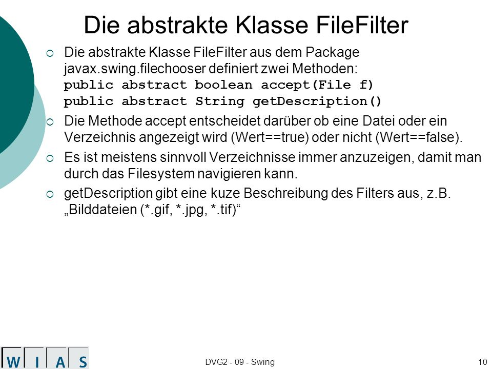 DVG2 - 09 - Swing10 Die abstrakte Klasse FileFilter Die abstrakte Klasse FileFilter aus dem Package javax.swing.filechooser definiert zwei Methoden: public abstract boolean accept(File f) public abstract String getDescription() Die Methode accept entscheidet darüber ob eine Datei oder ein Verzeichnis angezeigt wird (Wert==true) oder nicht (Wert==false).