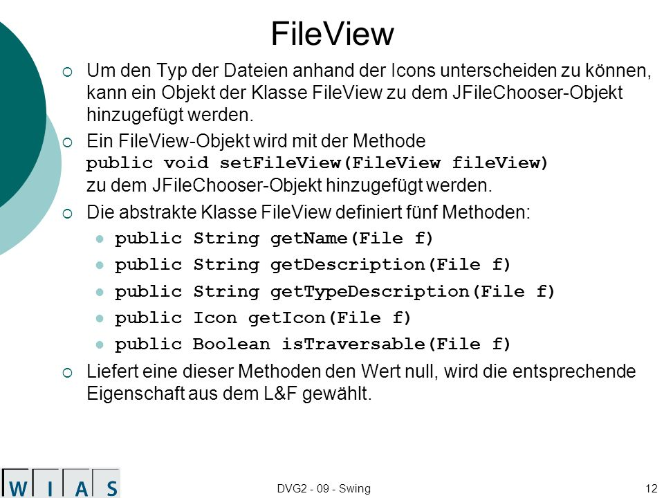 DVG2 - 09 - Swing13 Beispiel public class ImageFileView extends FileView { ImageIcon jpgIcon = new ImageIcon( images/jpgIcon.gif ); ImageIcon gifIcon = new ImageIcon( images/gifIcon.gif ); public String getName(File f) { return null; } public String getDescription(File f) { return null; } public Boolean isTraversable(File f) { return null; } public String getTypeDescription(File f) { String fnu = f.getName().toUpperCase(); if (fnu.endsWith( .JPG )) return JPEG Image ; if (fnu.endsWith( .GIF )) return GIF Image ; return null; } public Icon getIcon(File f) { String fnu = f.getName().toUpperCase(); if (fnu.endsWith( .JPG )) return jpgIcon; if (fnu.endsWith( .GIF )) return gifIcon; return null; } }