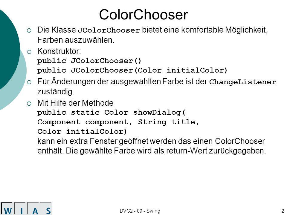 DVG2 - 09 - Swing2 ColorChooser Die Klasse JColorChooser bietet eine komfortable Möglichkeit, Farben auszuwählen. Konstruktor: public JColorChooser()