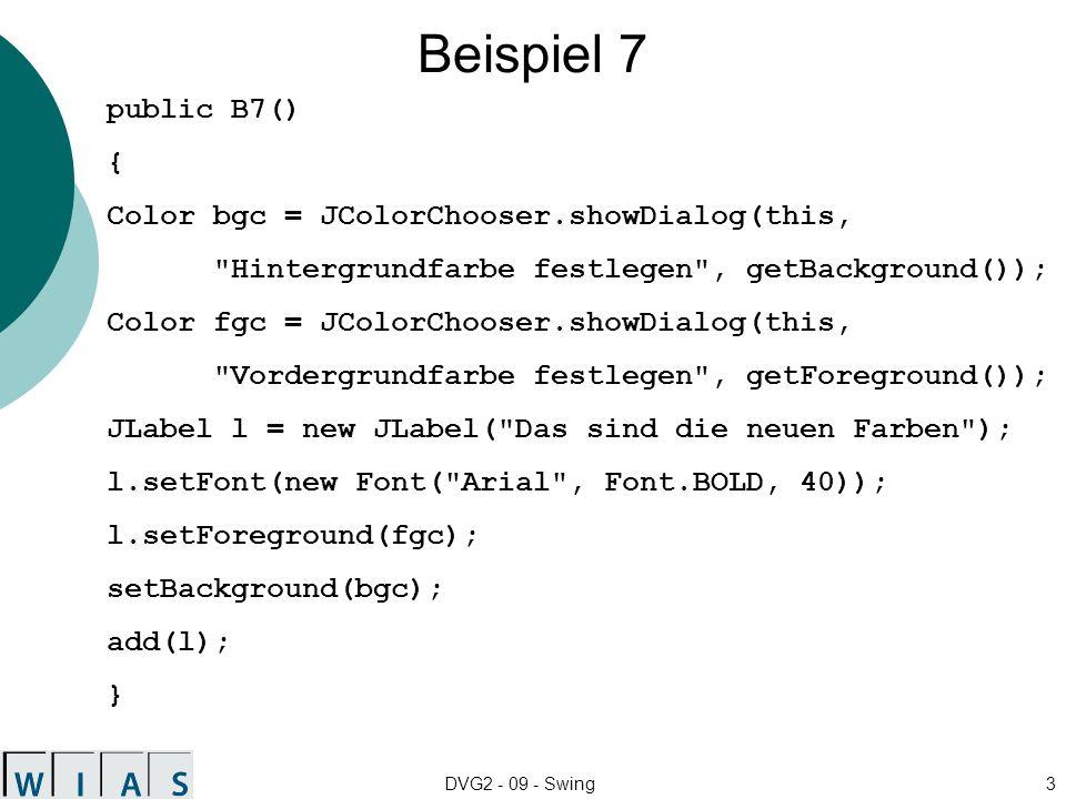 DVG2 - 09 - Swing3 Beispiel 7 public B7() { Color bgc = JColorChooser.showDialog(this,