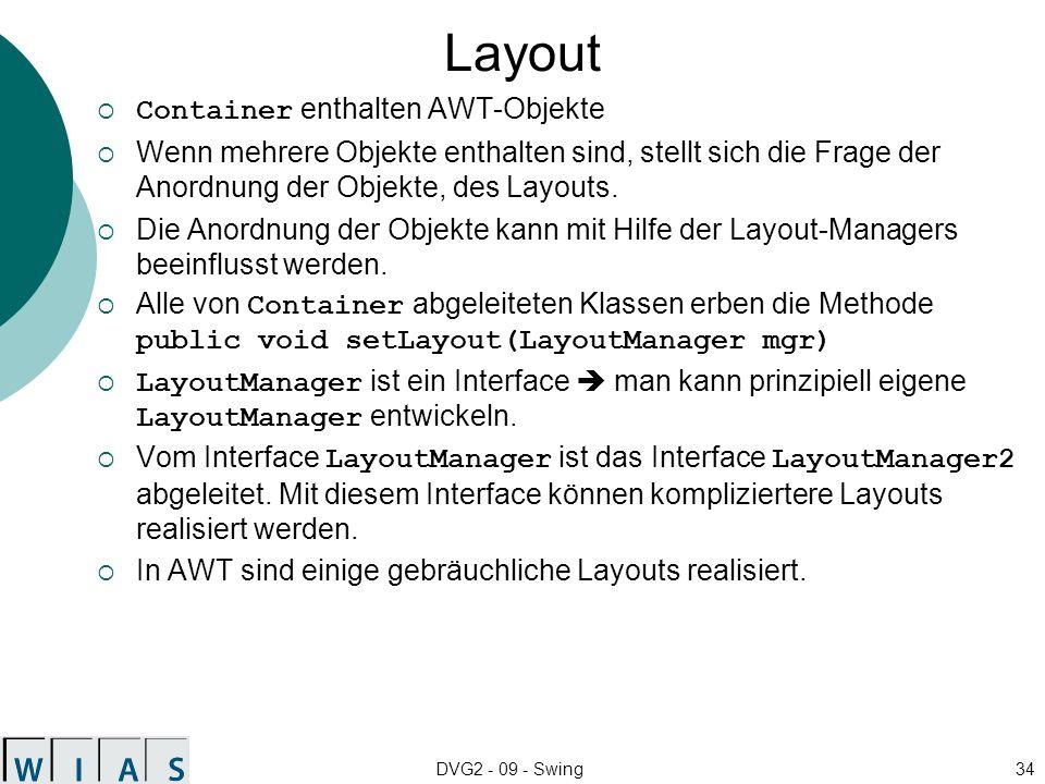 DVG2 - 09 - Swing34 Layout Container enthalten AWT-Objekte Wenn mehrere Objekte enthalten sind, stellt sich die Frage der Anordnung der Objekte, des L