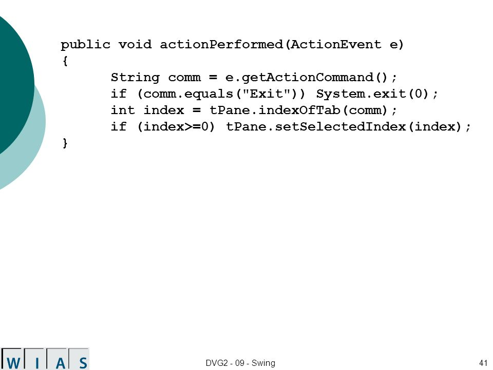 DVG2 - 09 - Swing41 public void actionPerformed(ActionEvent e) { String comm = e.getActionCommand(); if (comm.equals(