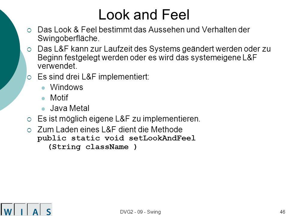 DVG2 - 09 - Swing46 Look and Feel Das Look & Feel bestimmt das Aussehen und Verhalten der Swingoberfläche. Das L&F kann zur Laufzeit des Systems geänd