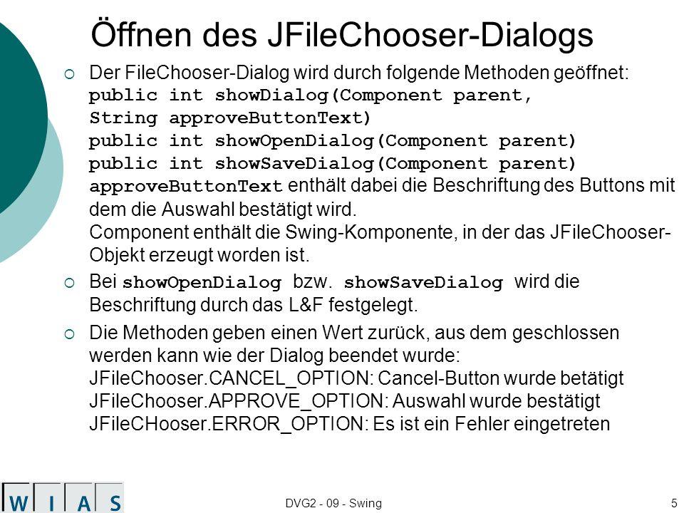 DVG2 - 09 - Swing5 Öffnen des JFileChooser-Dialogs Der FileChooser-Dialog wird durch folgende Methoden geöffnet: public int showDialog(Component paren