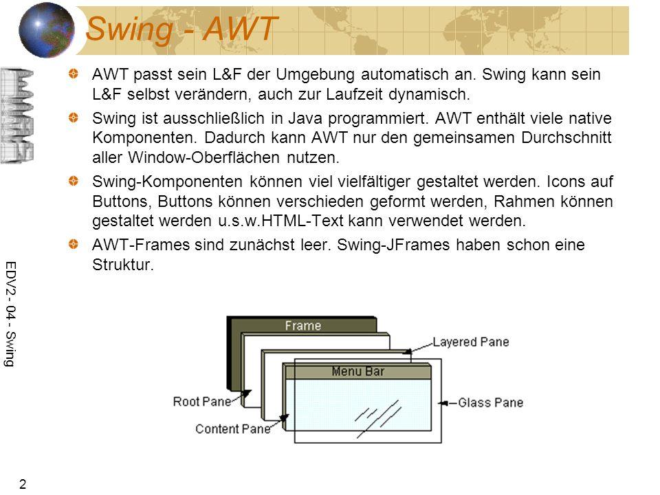 EDV2 - 04 - Swing 2 Swing - AWT AWT passt sein L&F der Umgebung automatisch an. Swing kann sein L&F selbst verändern, auch zur Laufzeit dynamisch. Swi