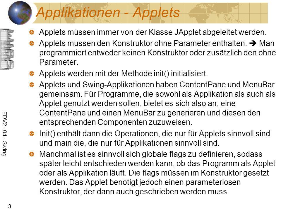 EDV2 - 04 - Swing 3 Applikationen - Applets Applets müssen immer von der Klasse JApplet abgeleitet werden. Applets müssen den Konstruktor ohne Paramet