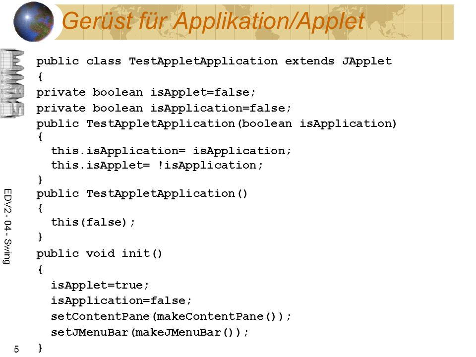 EDV2 - 04 - Swing 5 Gerüst für Applikation/Applet public class TestAppletApplication extends JApplet { private boolean isApplet=false; private boolean