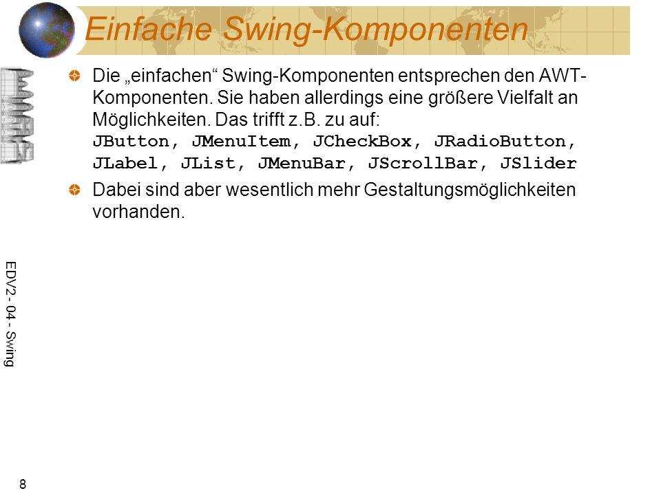 EDV2 - 04 - Swing 8 Einfache Swing-Komponenten Die einfachen Swing-Komponenten entsprechen den AWT- Komponenten. Sie haben allerdings eine größere Vie