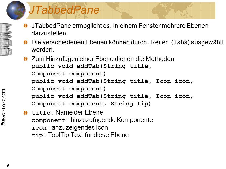 EDV2 - 04 - Swing 9 JTabbedPane JTabbedPane ermöglicht es, in einem Fenster mehrere Ebenen darzustellen. Die verschiedenen Ebenen können durch Reiter