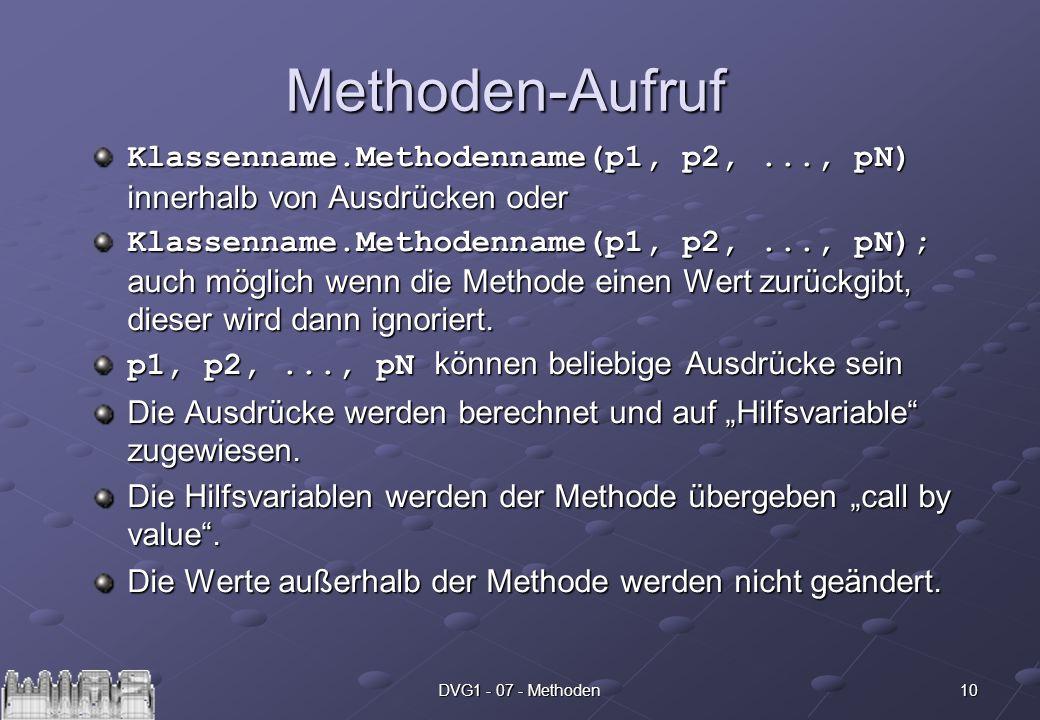 10DVG1 - 07 - Methoden Methoden-Aufruf Klassenname.Methodenname(p1, p2,..., pN) innerhalb von Ausdrücken oder Klassenname.Methodenname(p1, p2,..., pN); auch möglich wenn die Methode einen Wert zurückgibt, dieser wird dann ignoriert.