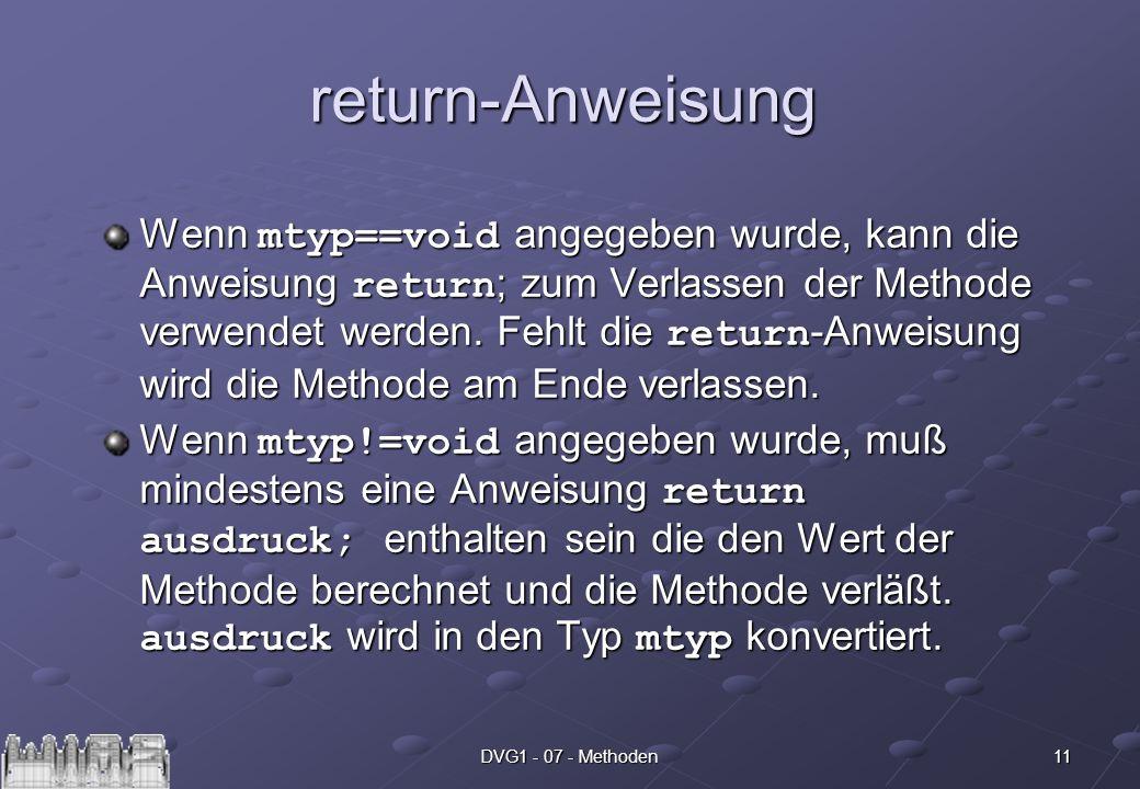 11DVG1 - 07 - Methoden return-Anweisung Wenn mtyp==void angegeben wurde, kann die Anweisung return ; zum Verlassen der Methode verwendet werden.