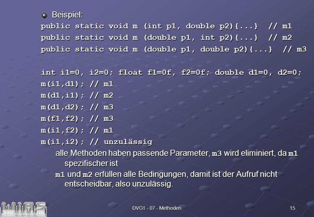 15DVG1 - 07 - Methoden Beispiel: public static void m (int p1, double p2){...} // m1 public static void m (double p1, int p2){...} // m2 public static void m (double p1, double p2){...} // m3 int i1=0, i2=0; float f1=0f, f2=0f; double d1=0, d2=0; m(i1,d1); // m1 m(d1,i1); // m2 m(d1,d2); // m3 m(f1,f2); // m3 m(i1,f2); // m1 m(i1,i2); // unzulässig alle Methoden haben passende Parameter, m3 wird eliminiert, da m1 spezifischer ist m1 und m2 erfüllen alle Bedingungen, damit ist der Aufruf nicht entscheidbar, also unzulässig.