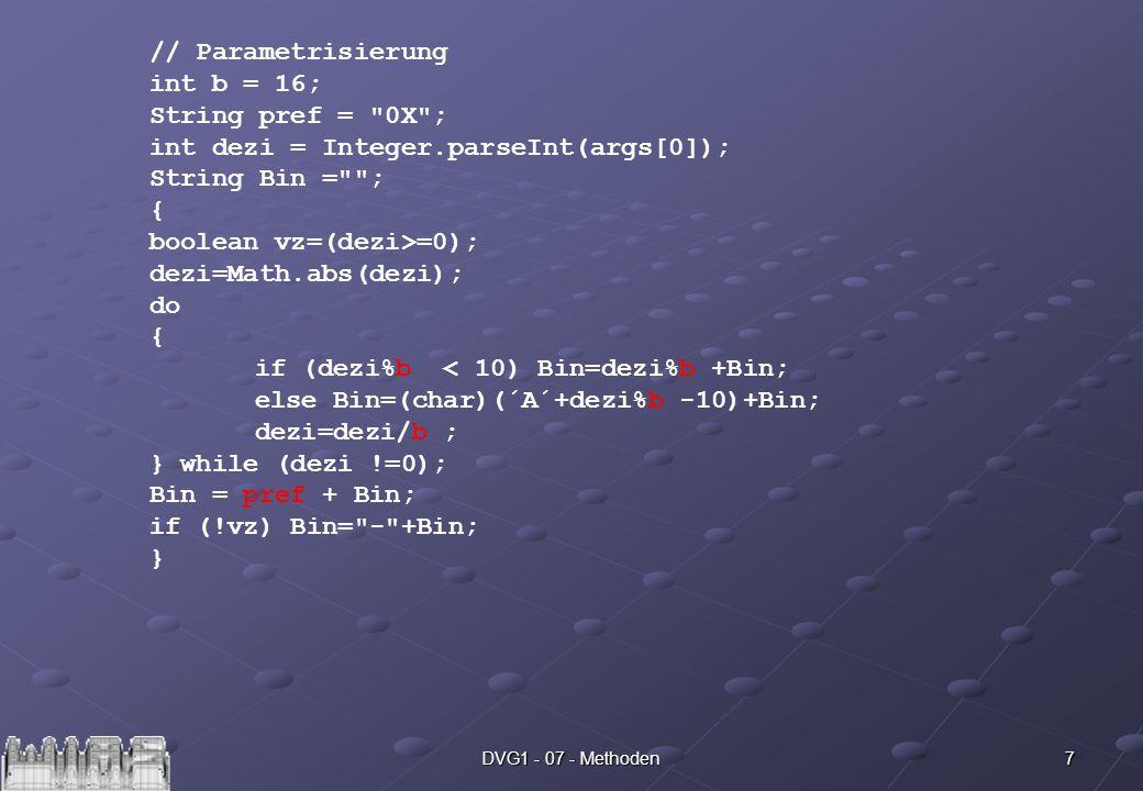 7DVG1 - 07 - Methoden // Parametrisierung int b = 16; String pref = 0X ; int dezi = Integer.parseInt(args[0]); String Bin = ; { boolean vz=(dezi>=0); dezi=Math.abs(dezi); do { if (dezi%b < 10) Bin=dezi%b +Bin; else Bin=(char)(´A´+dezi%b -10)+Bin; dezi=dezi/b ; } while (dezi !=0); Bin = pref + Bin; if (!vz) Bin= - +Bin; }
