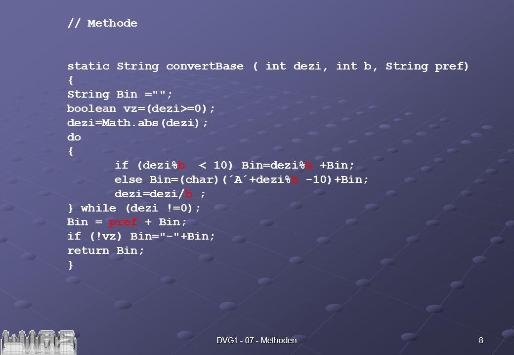 8DVG1 - 07 - Methoden // Methode static String convertBase ( int dezi, int b, String pref) { String Bin = ; boolean vz=(dezi>=0); dezi=Math.abs(dezi); do { if (dezi%b < 10) Bin=dezi%b +Bin; else Bin=(char)(´A´+dezi%b -10)+Bin; dezi=dezi/b ; } while (dezi !=0); Bin = pref + Bin; if (!vz) Bin= - +Bin; return Bin; }