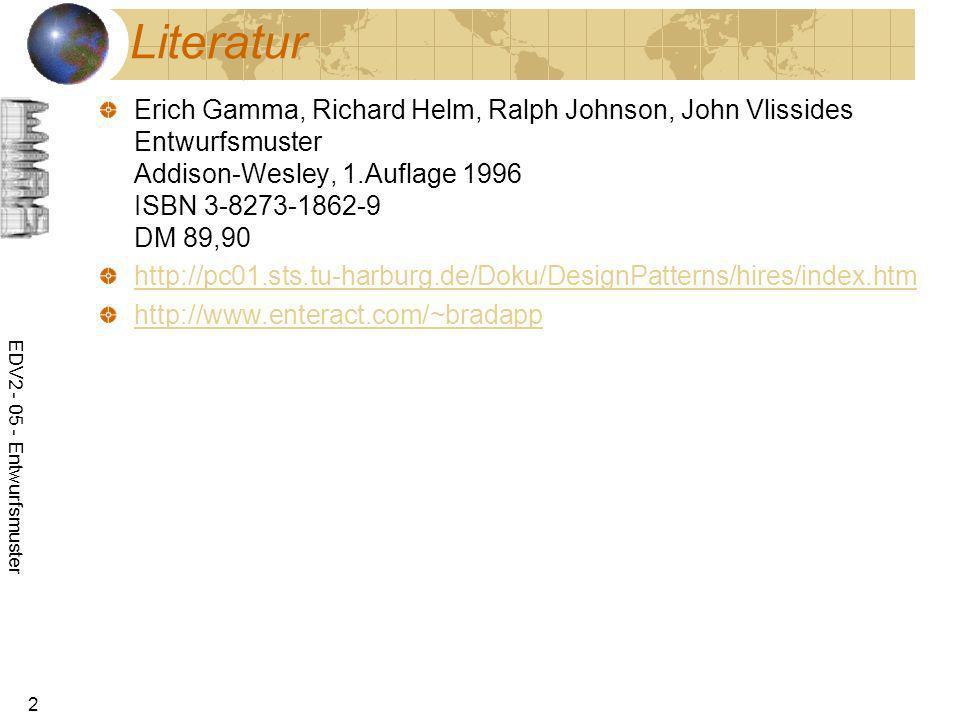 EDV2 - 05 - Entwurfsmuster 2 Literatur Erich Gamma, Richard Helm, Ralph Johnson, John Vlissides Entwurfsmuster Addison-Wesley, 1.Auflage 1996 ISBN 3-8