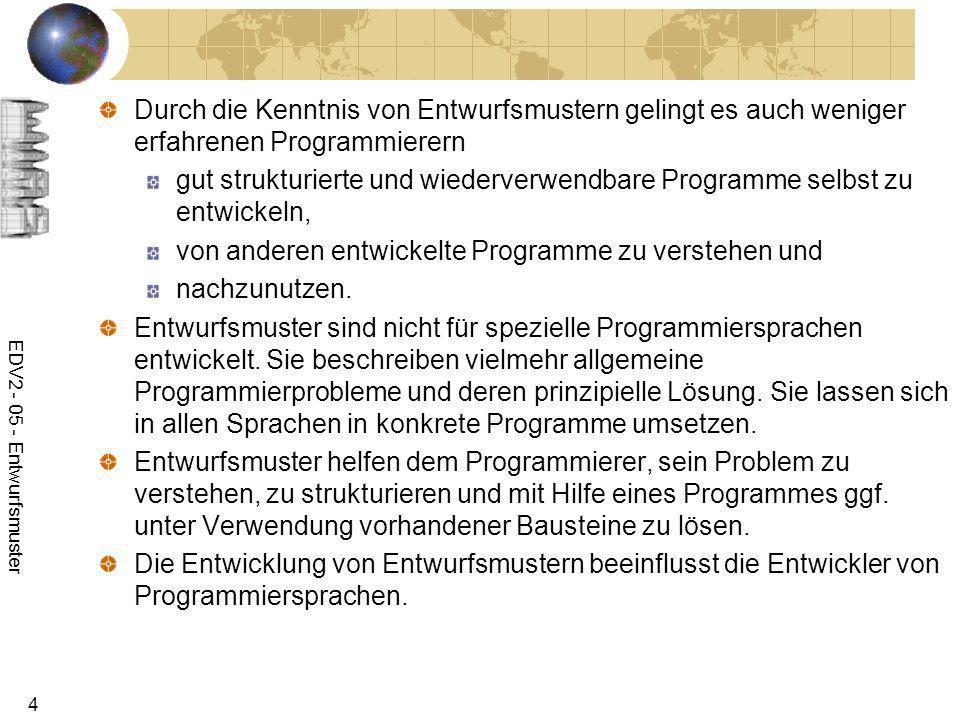 EDV2 - 05 - Entwurfsmuster 4 Durch die Kenntnis von Entwurfsmustern gelingt es auch weniger erfahrenen Programmierern gut strukturierte und wiederverw