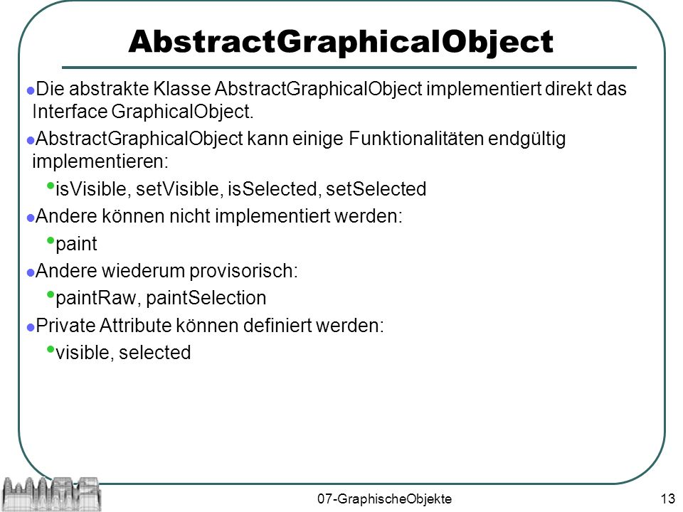 07-GraphischeObjekte13 AbstractGraphicalObject Die abstrakte Klasse AbstractGraphicalObject implementiert direkt das Interface GraphicalObject.
