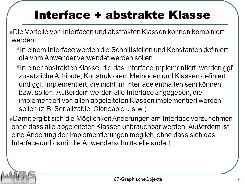 07-GraphischeObjekte4 Interface + abstrakte Klasse Die Vorteile von Interfacen und abstrakten Klassen können kombiniert werden: In einem Interface werden die Schnittstellen und Konstanten definiert, die vom Anwender verwendet werden sollen.