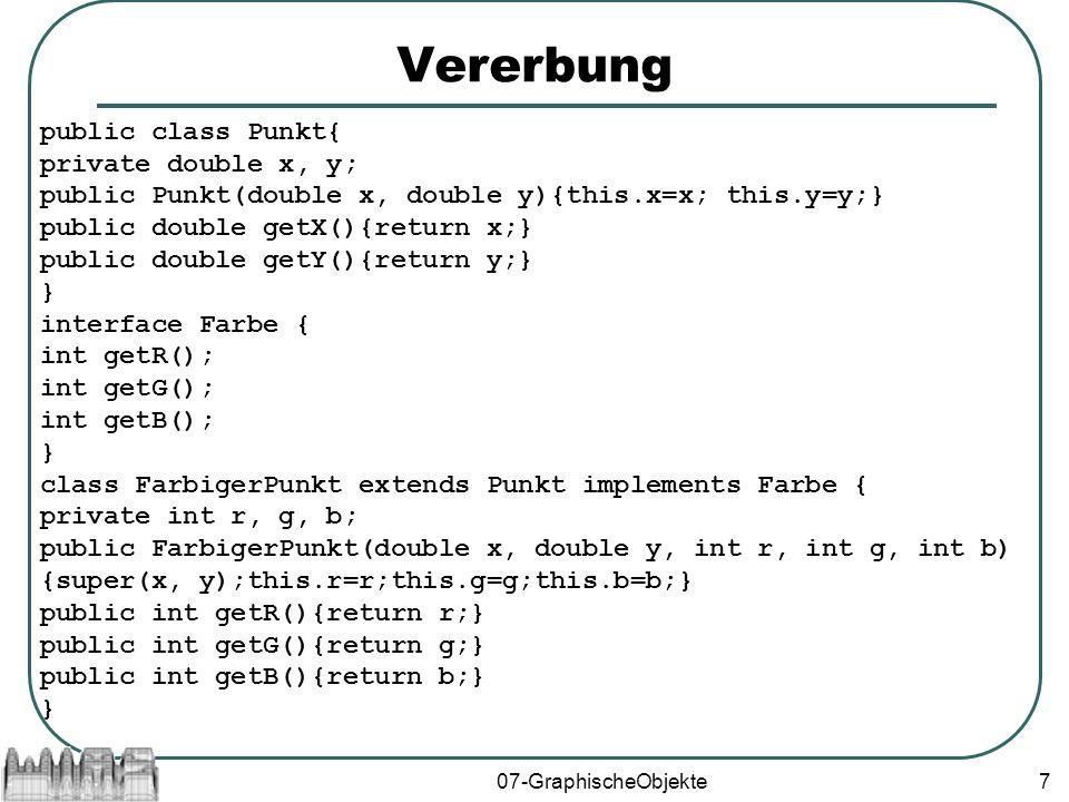 07-GraphischeObjekte8 Komposition/Delegation public class Punkt { private double x, y; public Punkt(double x, double y){this.x=x; this.y=y; } public double getX(){return x;} public double getY(){return y;} } public class Farbe { private int r,g,b; public Farbe(int r, int g, int b){this.r=r;this.g=g;this.b=b;} int getR(){return r;} int getG(){return g;} int getB(){return b;} } class FarbigerPunkt extends Punkt{ Farbe f; public FarbigerPunkt(double x, double y, int r, int g, int b){ super(x, y);f = new Farbe(r, g, b);} public int getF(){return f;} public int getR(){return f.getR();} public int getG(){return f.getG();} public int getB(){return f.getB();} }