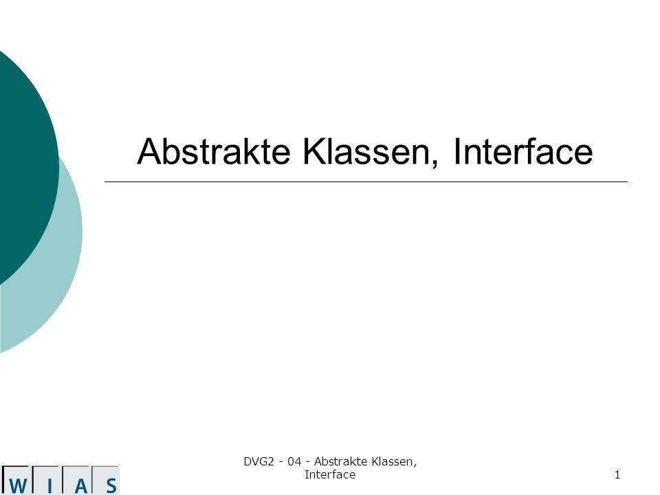 DVG2 - 04 - Abstrakte Klassen, Interface12 Interfacekopf [public] interface Bezeichner [extends Interface,...,Interface] implizit wird abstract angewendet Interface können von mehreren anderen Interfacen erben.