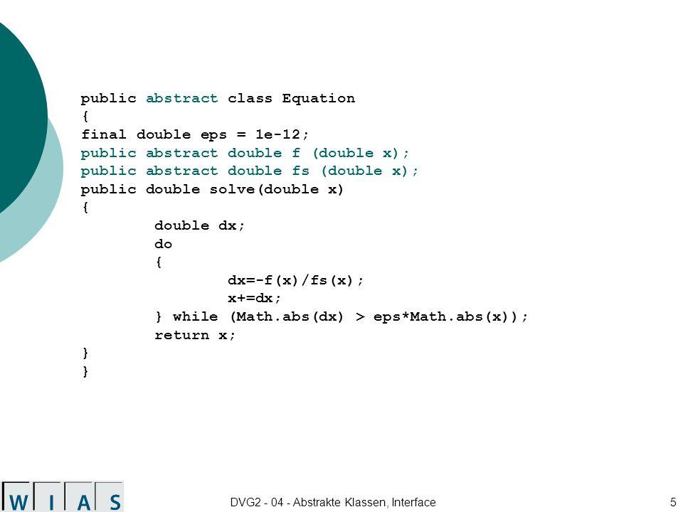 DVG2 - 04 - Abstrakte Klassen, Interface16 public class Equation { final double eps = 1e-12; public double solve(double x, Function func) { double dx; do { dx=-func.f(x)/func.fs(x); x+=dx; } while (Math.abs(dx) > eps*Math.abs(x)); return x; } }