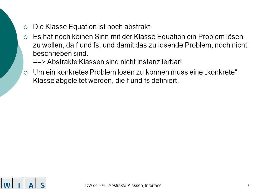 DVG2 - 04 - Abstrakte Klassen, Interface7 public class ExpEquation extends Equation { final double rhs = Math.exp(Math.PI); public double f (double x) { return Math.exp(x) - rhs; } public double fs (double x) { return Math.exp(x); } }