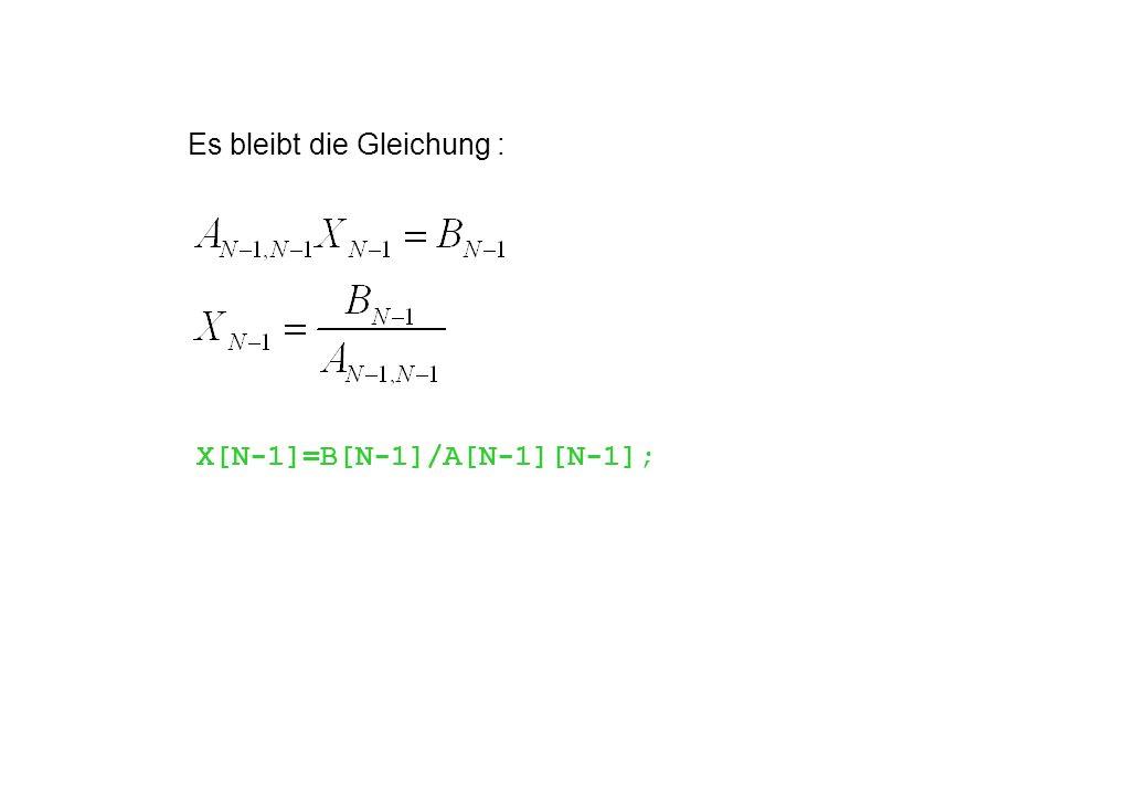 Es bleibt die Gleichung : X[N-1]=B[N-1]/A[N-1][N-1];