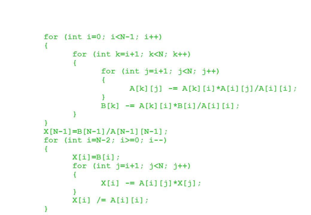 for (int i=0; i<N-1; i++) { for (int k=i+1; k<N; k++) { for (int j=i+1; j<N; j++) { A[k][j] -= A[k][i]*A[i][j]/A[i][i]; } B[k] -= A[k][i]*B[i]/A[i][i]