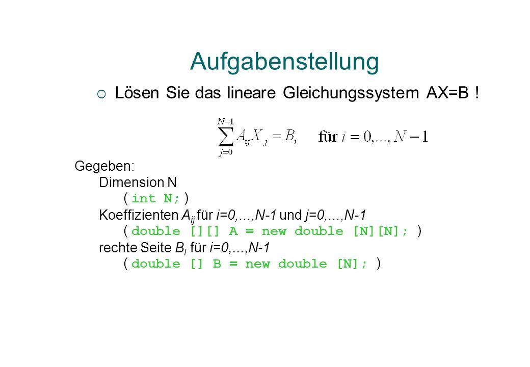 Lösen Sie das lineare Gleichungssystem AX=B ! Aufgabenstellung Gegeben: Dimension N ( int N; ) Koeffizienten A ij für i=0,...,N-1 und j=0,...,N-1 ( do