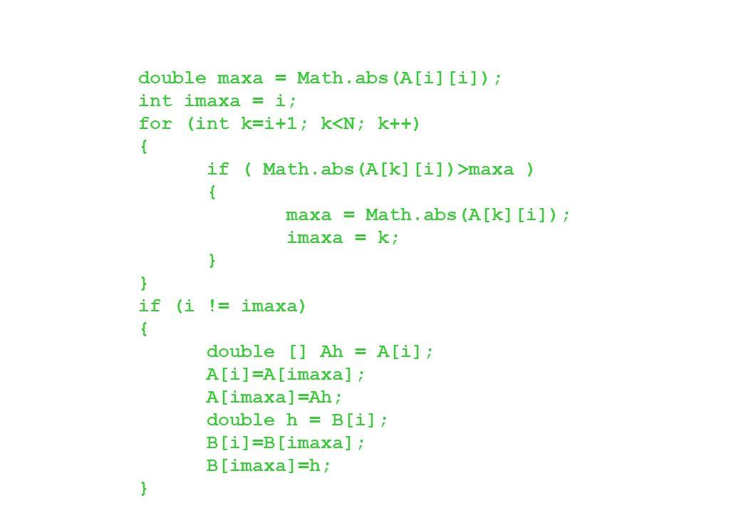 double maxa = Math.abs(A[i][i]); int imaxa = i; for (int k=i+1; k<N; k++) { if ( Math.abs(A[k][i])>maxa ) { maxa = Math.abs(A[k][i]); imaxa = k; } } i