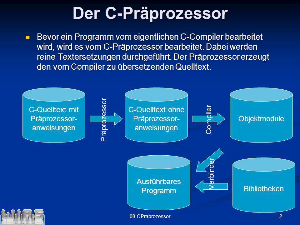 208-CPräprozessor Der C-Präprozessor Bevor ein Programm vom eigentlichen C-Compiler bearbeitet wird, wird es vom C-Präprozessor bearbeitet. Dabei werd