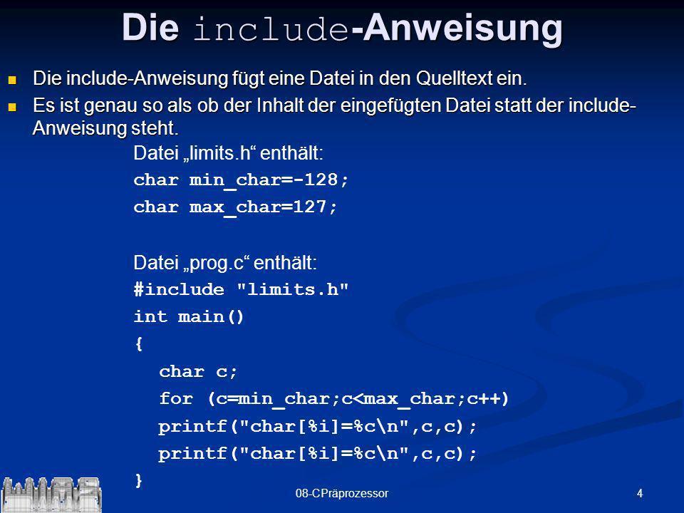 508-CPräprozessor Compileraufruf: gcc –ansi prog.c –E –o prog.i erzeugt die Datei prog.i Compileraufruf: gcc –ansi prog.c –E –o prog.i erzeugt die Datei prog.i # 1 prog.c # 1 limits.h 1 char min_char=-128; char max_char=127; # 1 prog.c 2 int main() { char c; for (c=min_char;c<max_char;c++) printf( char[%i]=%c\n ,c,c);printf( char[%i]=%c\n ,c,c);}