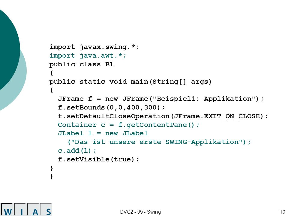 DVG2 - 09 - Swing10 import javax.swing.*; import java.awt.*; public class B1 { public static void main(String[] args) { JFrame f = new JFrame( Beispiel1: Applikation ); f.setBounds(0,0,400,300); f.setDefaultCloseOperation(JFrame.EXIT_ON_CLOSE); Container c = f.getContentPane(); JLabel l = new JLabel ( Das ist unsere erste SWING-Applikation ); c.add(l); f.setVisible(true); } }