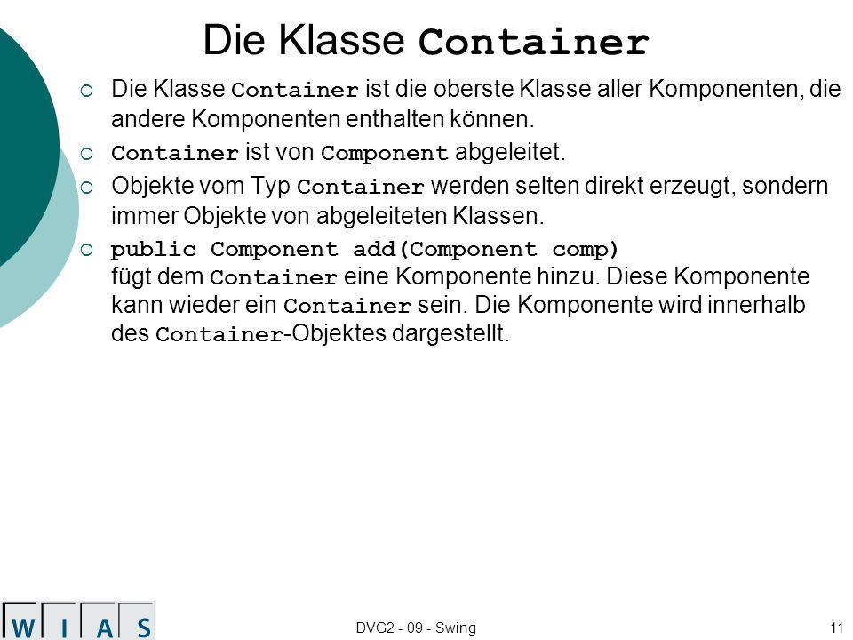 DVG2 - 09 - Swing11 Die Klasse Container Die Klasse Container ist die oberste Klasse aller Komponenten, die andere Komponenten enthalten können.