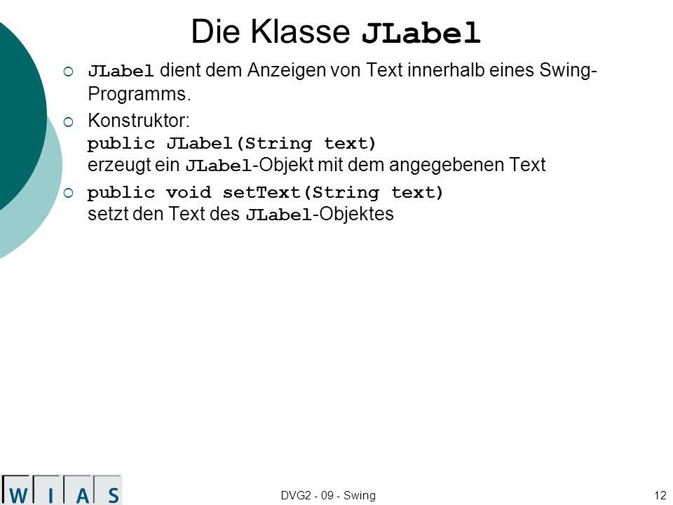 DVG2 - 09 - Swing12 Die Klasse JLabel JLabel dient dem Anzeigen von Text innerhalb eines Swing- Programms. Konstruktor: public JLabel(String text) erz