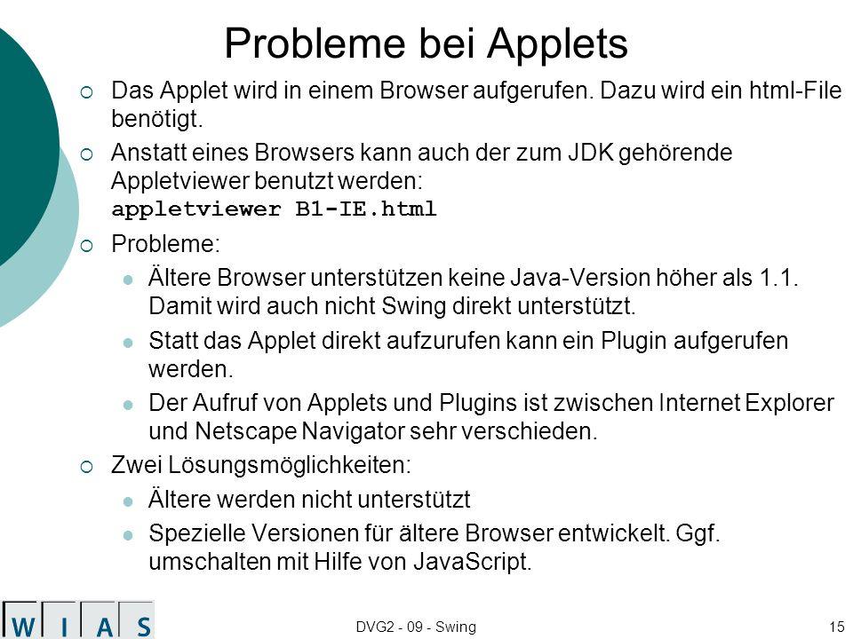 DVG2 - 09 - Swing15 Probleme bei Applets Das Applet wird in einem Browser aufgerufen. Dazu wird ein html-File benötigt. Anstatt eines Browsers kann au